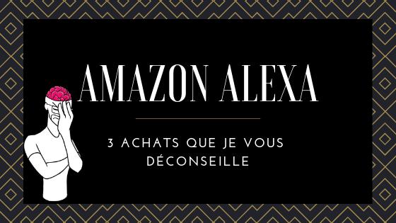 Amazon Alexa : 3 achats que je vous déconseille. 1